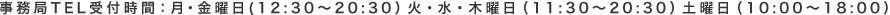 事務局TEL受付時間:月・金曜日(12:30~20:30)火・水・木曜日(11:30~20:30)土曜日(10:00~18:00)
